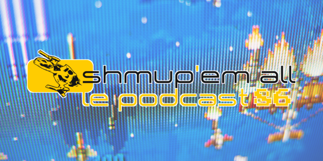 Podcast Shmup'Em-All #86 – Reprise (très) difficile