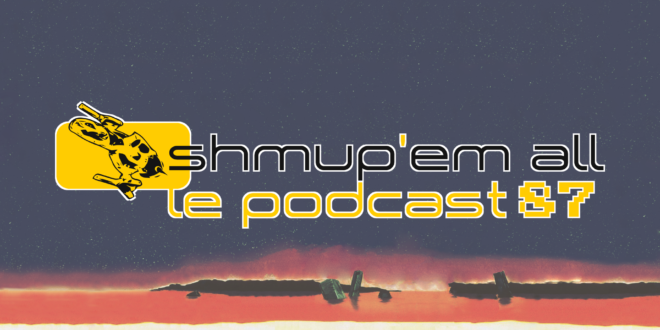 Podcast Shmup'Em-All #87 – Le dernier podcast avant la fin du monde